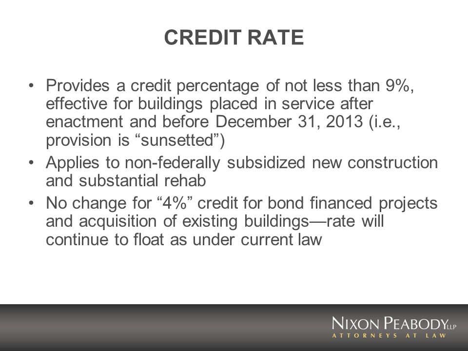 CREDIT RATE Provides a credit percentage of not less than 9%, effective for buildings placed in service after enactment and before December 31, 2013 (i.e., provision is sunsetted) Applies to non-federally subsidized new construction and substantial rehab No change for 4% credit for bond financed projects and acquisition of existing buildingsrate will continue to float as under current law