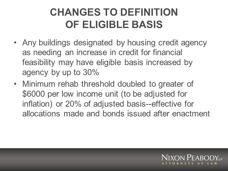 CHANGES TO DEFINITION OF ELIGIBLE BASIS Any buildings designated by housing credit agency as needing an increase in credit for financial feasibility may have eligible basis increased by agency by up to 30% Minimum rehab threshold doubled to greater of $6000 per low income unit (to be adjusted for inflation) or 20% of adjusted basis--effective for allocations made and bonds issued after enactment