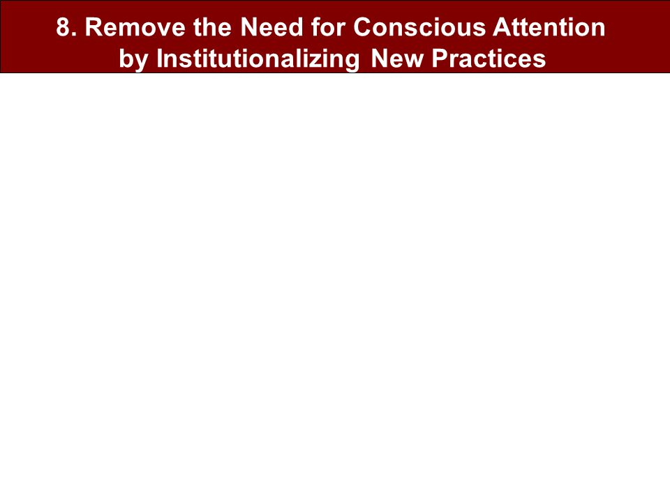 Designing Programs for the Way We Are 8. Remove the Need for Conscious Attention by Institutionalizing New Practices