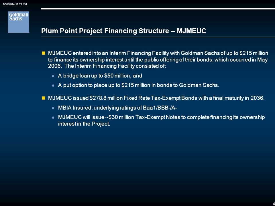 1/31/2014 11:21 PM 4 Plum Point Project Financing Structure – MJMEUC MJMEUC entered into an Interim Financing Facility with Goldman Sachs of up to $215 million to finance its ownership interest until the public offering of their bonds, which occurred in May 2006.