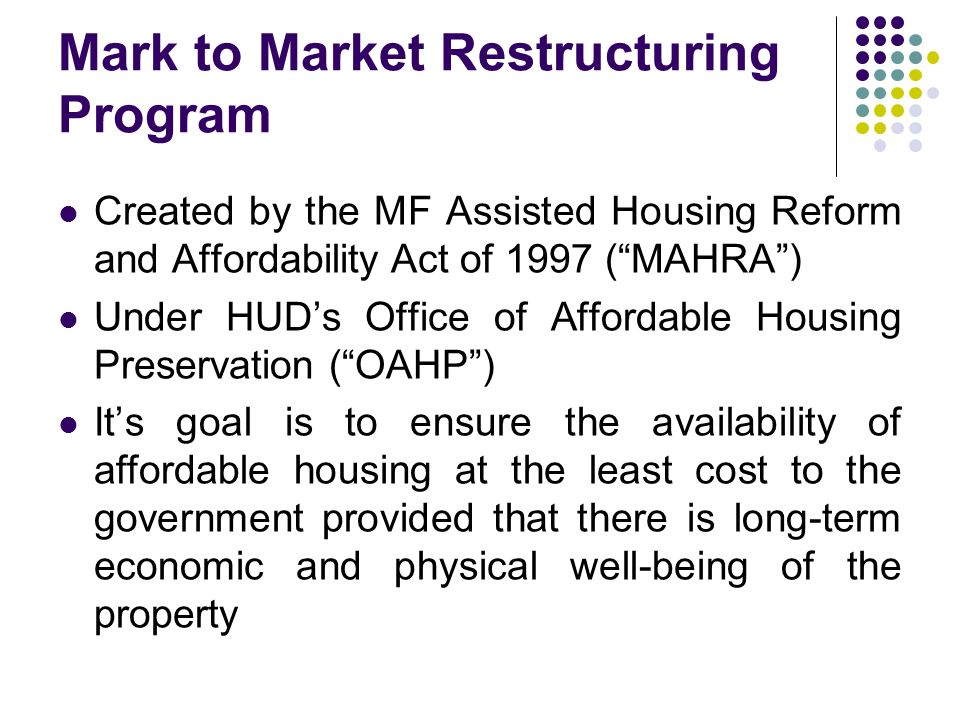 Mark to Market Restructuring Program Created by the MF Assisted Housing Reform and Affordability Act of 1997 (MAHRA) Under HUDs Office of Affordable Housing Preservation (OAHP) Its goal is to ensure the availability of affordable housing at the least cost to the government provided that there is long-term economic and physical well-being of the property
