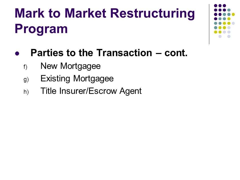 Mark to Market Restructuring Program Parties to the Transaction – cont. f) New Mortgagee g) Existing Mortgagee h) Title Insurer/Escrow Agent