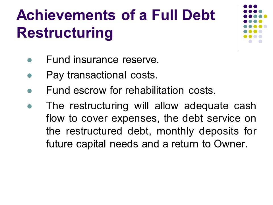 Achievements of a Full Debt Restructuring Fund insurance reserve. Pay transactional costs. Fund escrow for rehabilitation costs. The restructuring wil