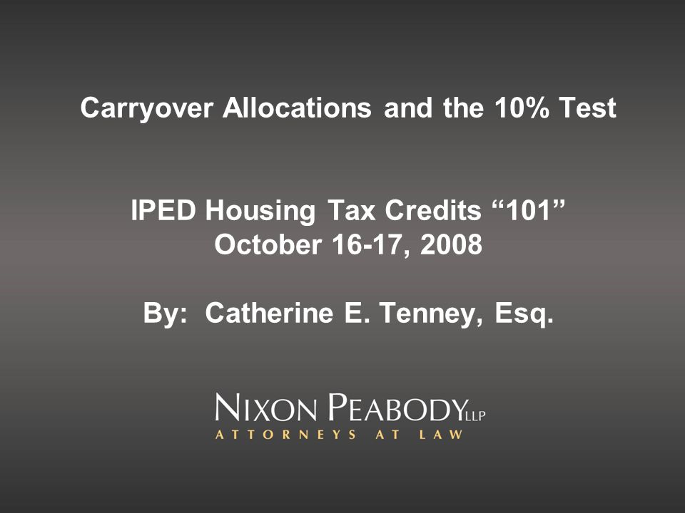 Carryover Allocations and the 10% Test IPED Housing Tax Credits 101 October 16-17, 2008 By: Catherine E.