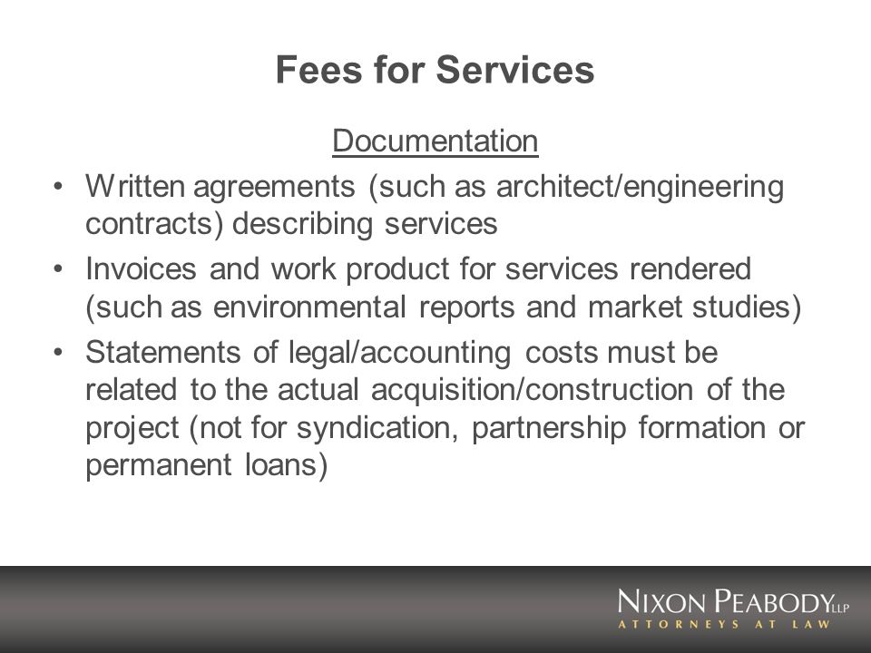 Fees for Services Documentation Written agreements (such as architect/engineering contracts) describing services Invoices and work product for services rendered (such as environmental reports and market studies) Statements of legal/accounting costs must be related to the actual acquisition/construction of the project (not for syndication, partnership formation or permanent loans)