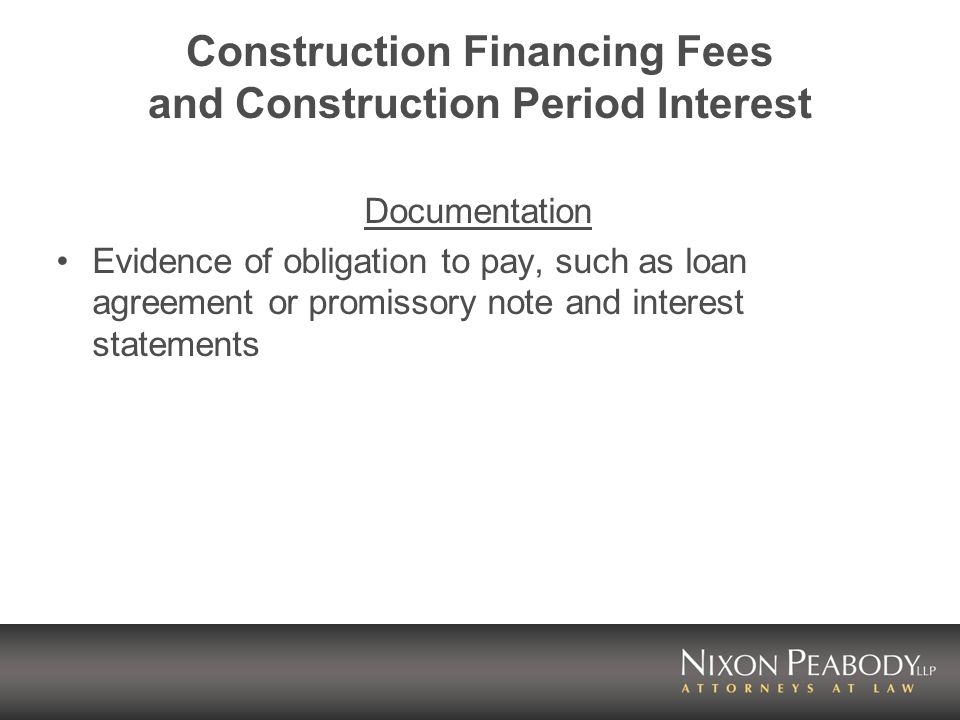 Construction Financing Fees and Construction Period Interest Documentation Evidence of obligation to pay, such as loan agreement or promissory note an