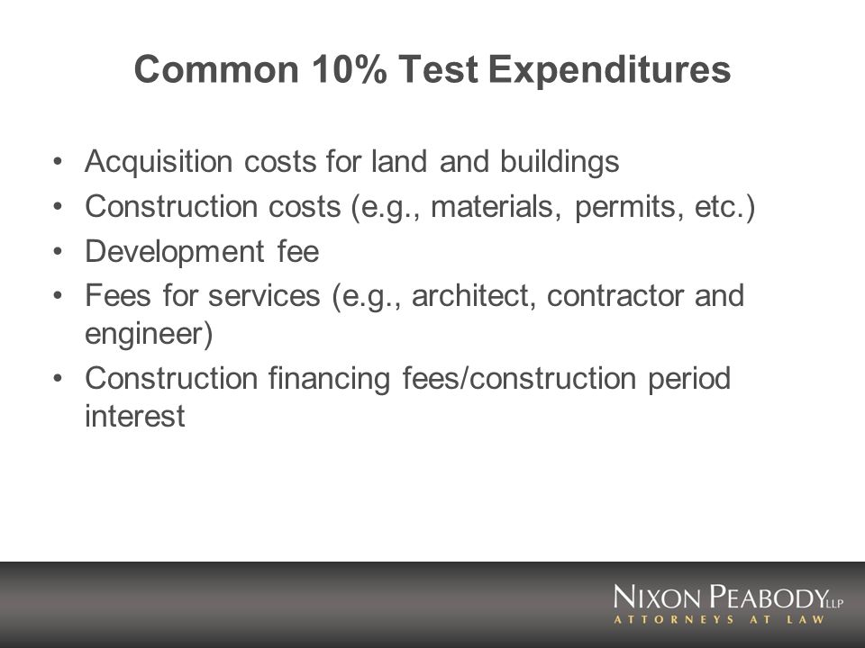 Common 10% Test Expenditures Acquisition costs for land and buildings Construction costs (e.g., materials, permits, etc.) Development fee Fees for services (e.g., architect, contractor and engineer) Construction financing fees/construction period interest