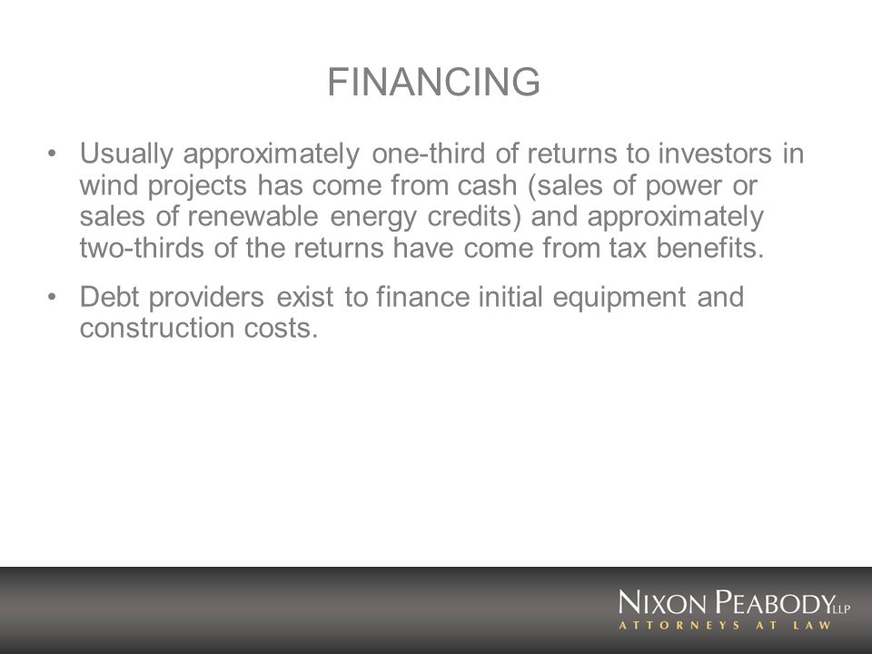 FINANCING Usually approximately one-third of returns to investors in wind projects has come from cash (sales of power or sales of renewable energy credits) and approximately two-thirds of the returns have come from tax benefits.