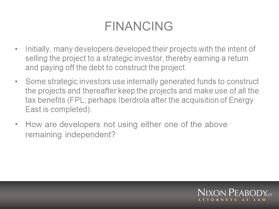 FINANCING Initially, many developers developed their projects with the intent of selling the project to a strategic investor, thereby earning a return and paying off the debt to construct the project.