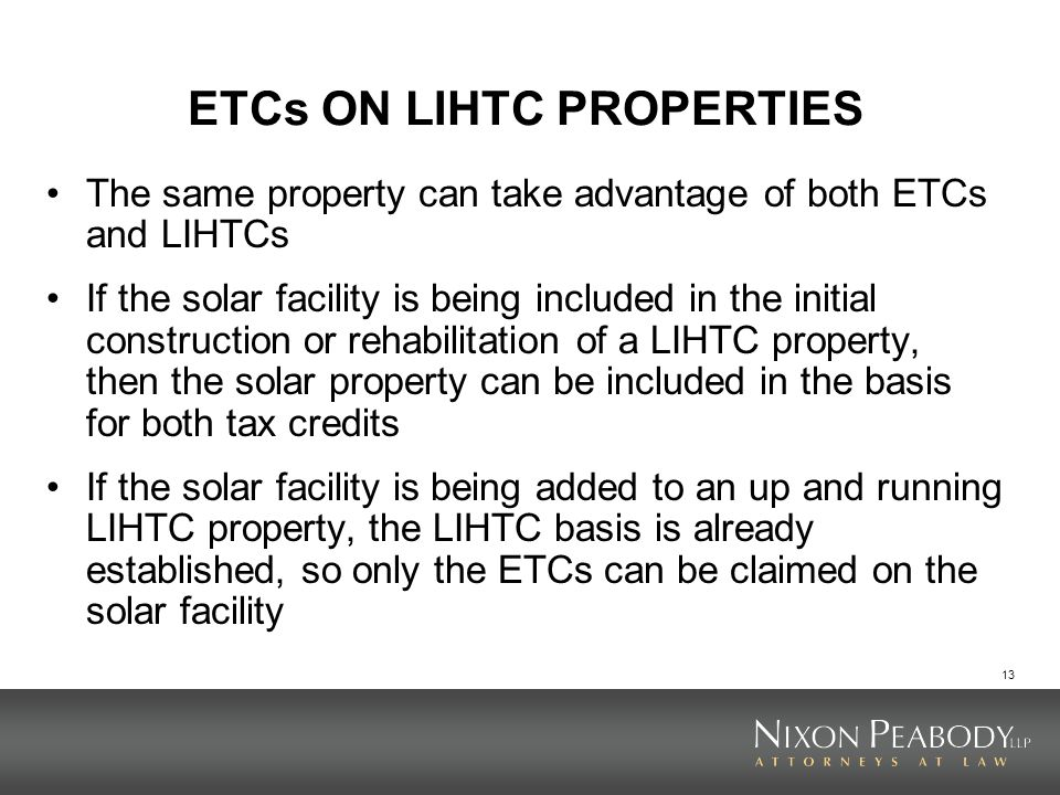 13 ETCs ON LIHTC PROPERTIES The same property can take advantage of both ETCs and LIHTCs If the solar facility is being included in the initial construction or rehabilitation of a LIHTC property, then the solar property can be included in the basis for both tax credits If the solar facility is being added to an up and running LIHTC property, the LIHTC basis is already established, so only the ETCs can be claimed on the solar facility