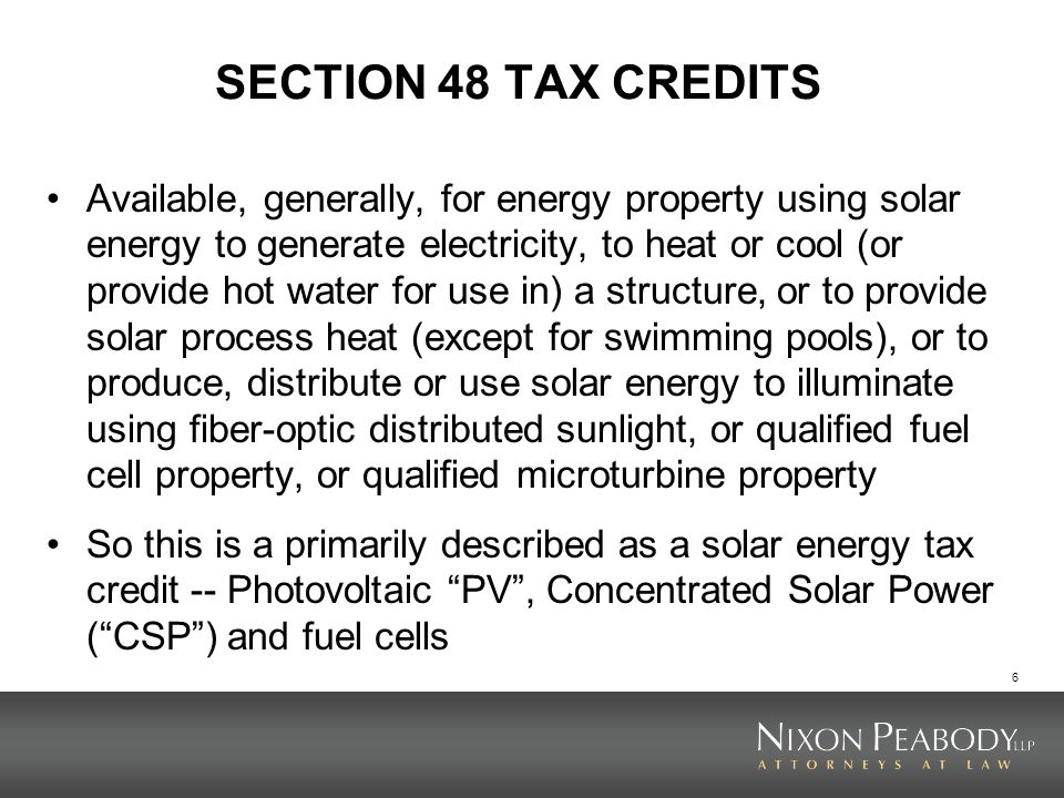 6 SECTION 48 TAX CREDITS Available, generally, for energy property using solar energy to generate electricity, to heat or cool (or provide hot water for use in) a structure, or to provide solar process heat (except for swimming pools), or to produce, distribute or use solar energy to illuminate using fiber-optic distributed sunlight, or qualified fuel cell property, or qualified microturbine property So this is a primarily described as a solar energy tax credit -- Photovoltaic PV, Concentrated Solar Power (CSP) and fuel cells