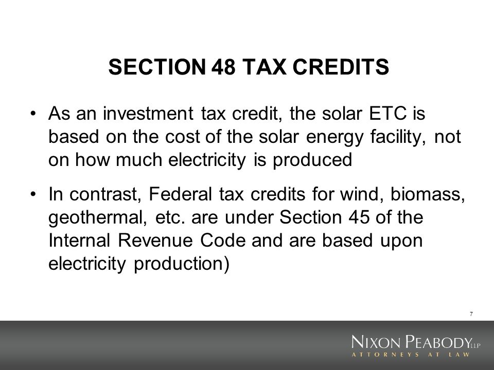 7 SECTION 48 TAX CREDITS As an investment tax credit, the solar ETC is based on the cost of the solar energy facility, not on how much electricity is produced In contrast, Federal tax credits for wind, biomass, geothermal, etc.