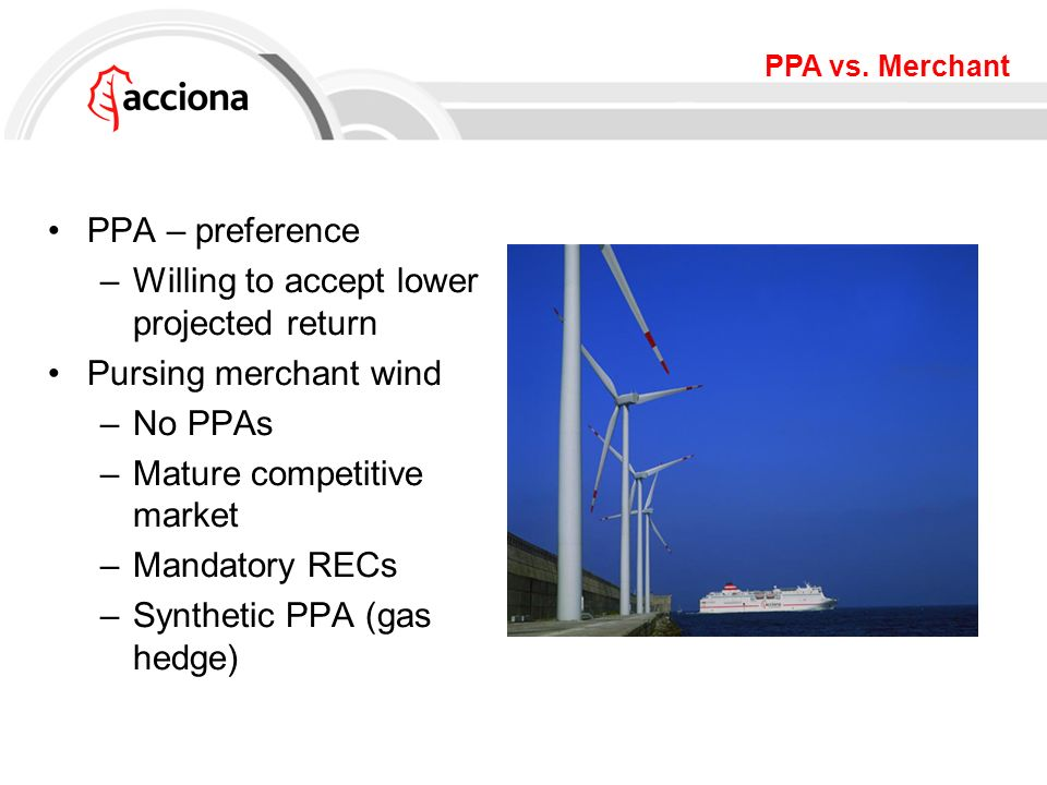 PPA vs. Merchant PPA – preference –Willing to accept lower projected return Pursing merchant wind –No PPAs –Mature competitive market –Mandatory RECs