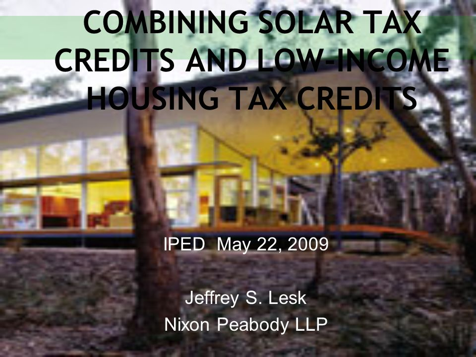 COMBINING SOLAR TAX CREDITS AND LOW-INCOME HOUSING TAX CREDITS IPED May 22, 2009 Jeffrey S. Lesk Nixon Peabody LLP