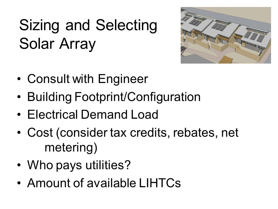 Sizing and Selecting Solar Array Consult with Engineer Building Footprint/Configuration Electrical Demand Load Cost (consider tax credits, rebates, net metering) Who pays utilities.