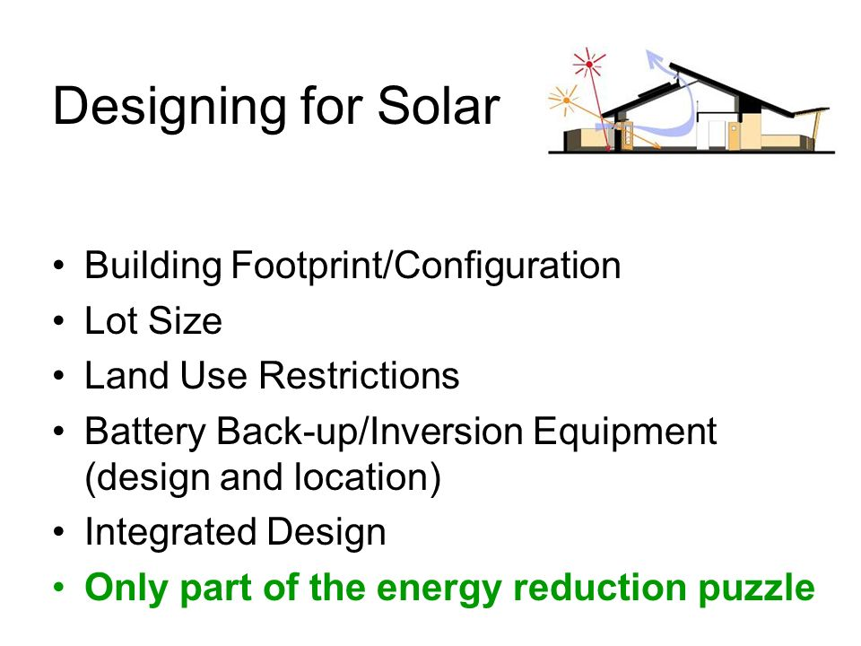 Designing for Solar Building Footprint/Configuration Lot Size Land Use Restrictions Battery Back-up/Inversion Equipment (design and location) Integrated Design Only part of the energy reduction puzzle