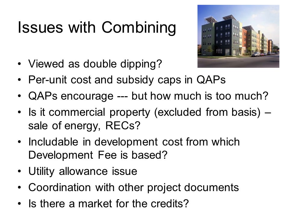 Issues with Combining Viewed as double dipping? Per-unit cost and subsidy caps in QAPs QAPs encourage --- but how much is too much? Is it commercial p