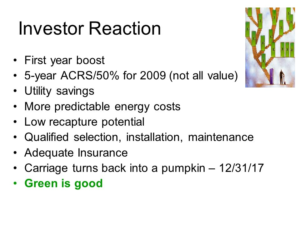 Investor Reaction First year boost 5-year ACRS/50% for 2009 (not all value) Utility savings More predictable energy costs Low recapture potential Qual