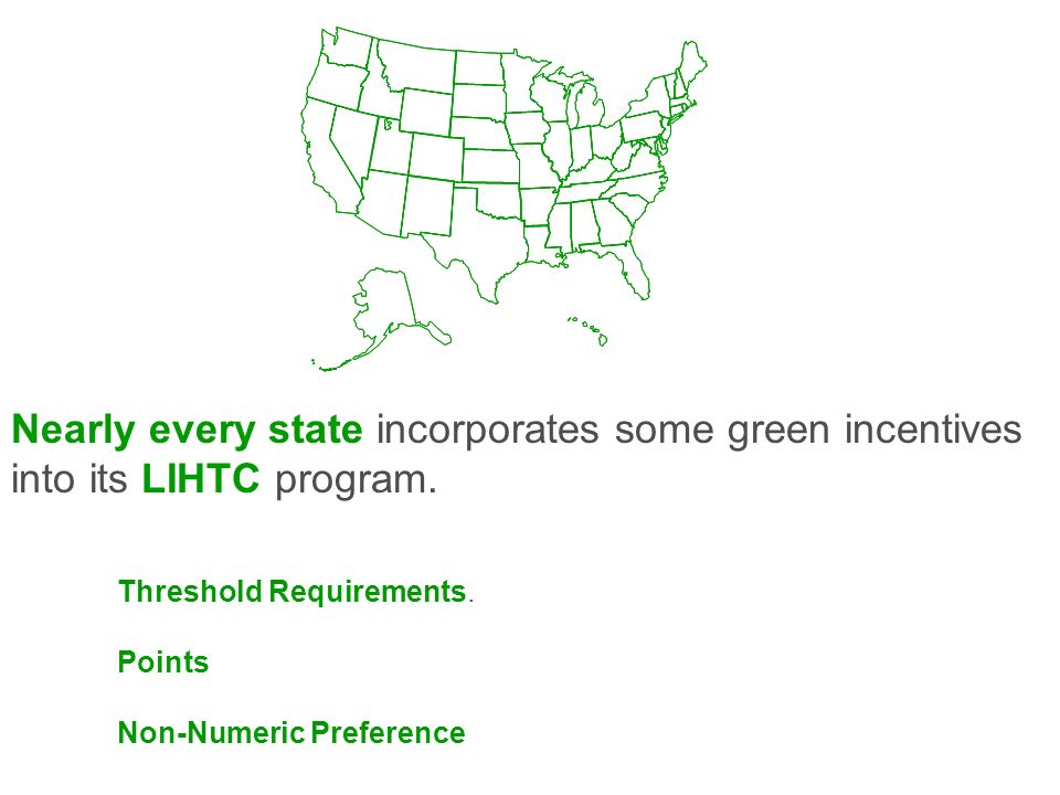 Nearly every state incorporates some green incentives into its LIHTC program. Threshold Requirements. Points Non-Numeric Preference