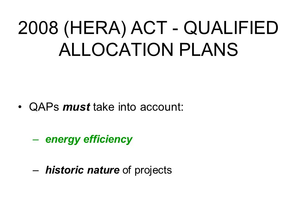 2008 (HERA) ACT - QUALIFIED ALLOCATION PLANS QAPs must take into account: – energy efficiency – historic nature of projects