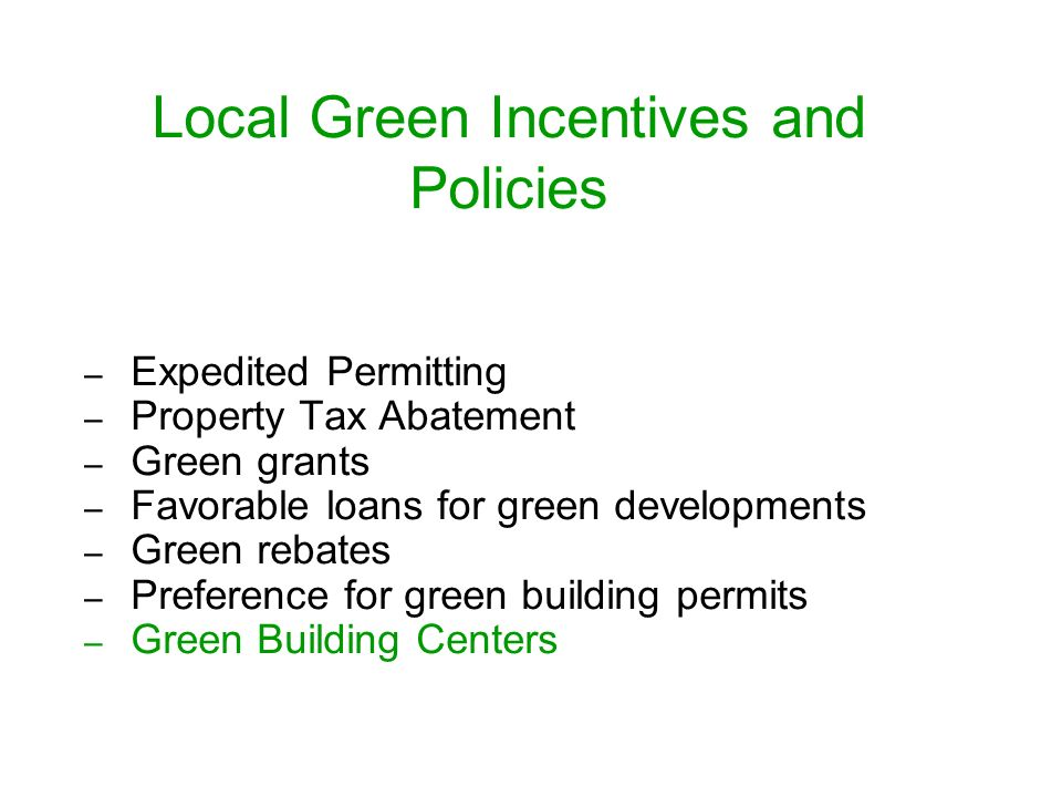 Local Green Incentives and Policies – Expedited Permitting – Property Tax Abatement – Green grants – Favorable loans for green developments – Green re