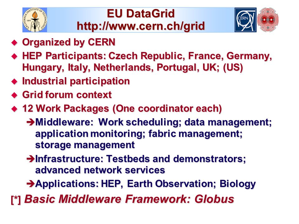EU DataGrid   Organized by CERN Organized by CERN HEP Participants: Czech Republic, France, Germany, Hungary, Italy, Netherlands, Portugal, UK; (US) HEP Participants: Czech Republic, France, Germany, Hungary, Italy, Netherlands, Portugal, UK; (US) Industrial participation Industrial participation Grid forum context Grid forum context 12 Work Packages (One coordinator each) 12 Work Packages (One coordinator each) è Middleware: Work scheduling; data management; application monitoring; fabric management; storage management è Infrastructure: Testbeds and demonstrators; advanced network services è Applications: HEP, Earth Observation; Biology [*] Basic Middleware Framework: Globus
