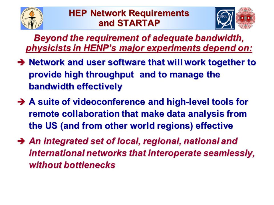 HEP Network Requirements and STARTAP Beyond the requirement of adequate bandwidth, physicists in HENPs major experiments depend on: è Network and user software that will work together to provide high throughput and to manage the bandwidth effectively è A suite of videoconference and high-level tools for remote collaboration that make data analysis from the US (and from other world regions) effective è An integrated set of local, regional, national and international networks that interoperate seamlessly, without bottlenecks