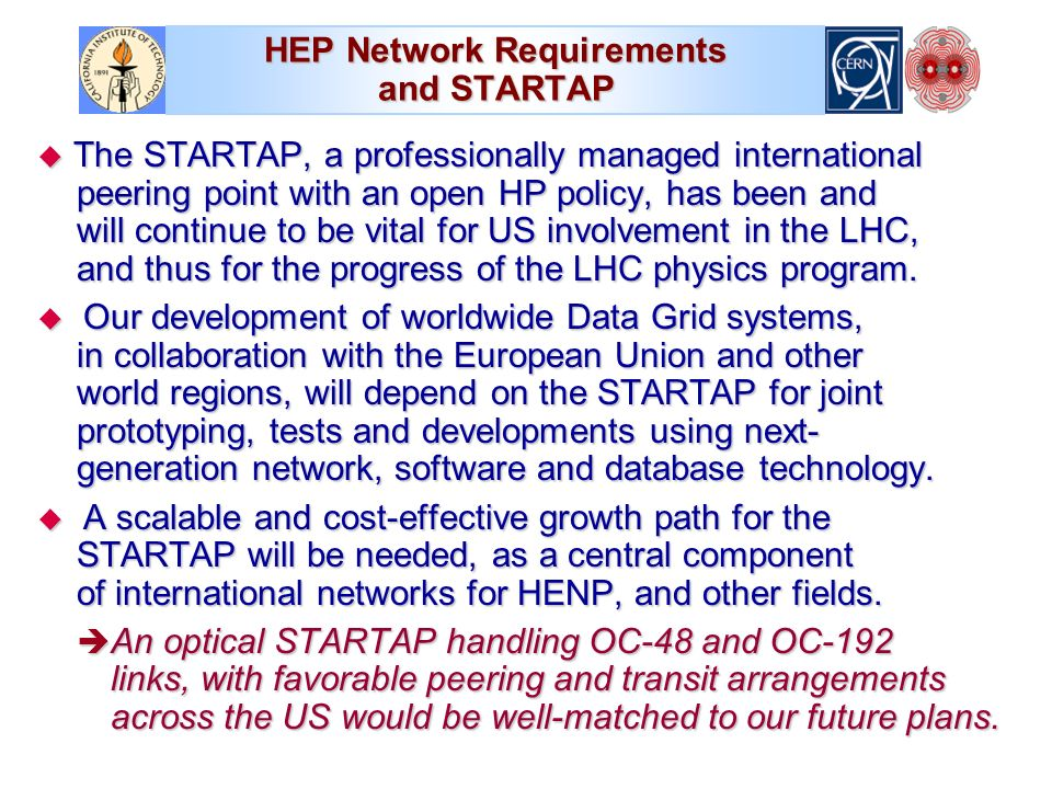 HEP Network Requirements and STARTAP The STARTAP, a professionally managed international peering point with an open HP policy, has been and will continue to be vital for US involvement in the LHC, and thus for the progress of the LHC physics program.