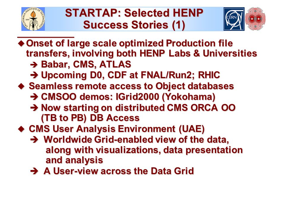 STARTAP: Selected HENP Success Stories (1) u Onset of large scale optimized Production file transfers, involving both HENP Labs & Universities è Babar, CMS, ATLAS è Upcoming D0, CDF at FNAL/Run2; RHIC u Seamless remote access to Object databases è CMSOO demos: IGrid2000 (Yokohama) è Now starting on distributed CMS ORCA OO (TB to PB) DB Access u CMS User Analysis Environment (UAE) è Worldwide Grid-enabled view of the data, along with visualizations, data presentation and analysis è A User-view across the Data Grid