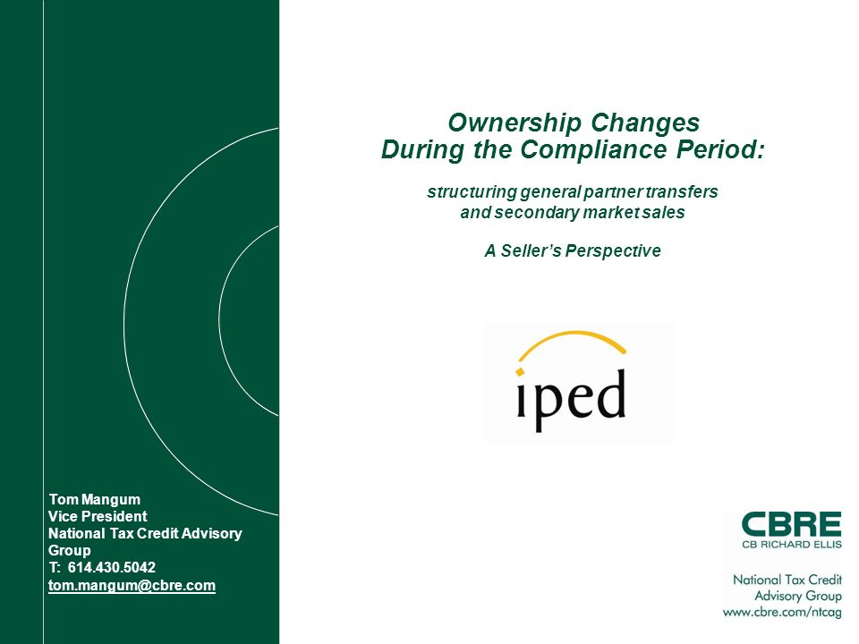 Ownership Changes During the Compliance Period: structuring general partner transfers and secondary market sales Tom Mangum Vice President National Tax Credit Advisory Group T: A Sellers Perspective