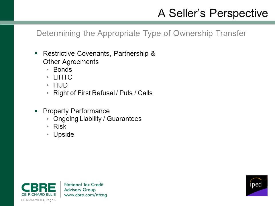 CB Richard Ellis | Page 5 A Sellers Perspective Restrictive Covenants, Partnership & Other Agreements Bonds LIHTC HUD Right of First Refusal / Puts / Calls Property Performance Ongoing Liability / Guarantees Risk Upside Determining the Appropriate Type of Ownership Transfer