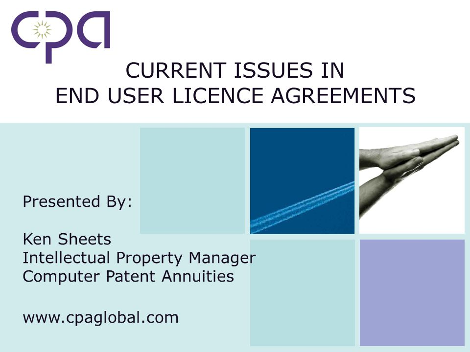 CURRENT ISSUES IN END USER LICENCE AGREEMENTS Presented By: Ken Sheets Intellectual Property Manager Computer Patent Annuities