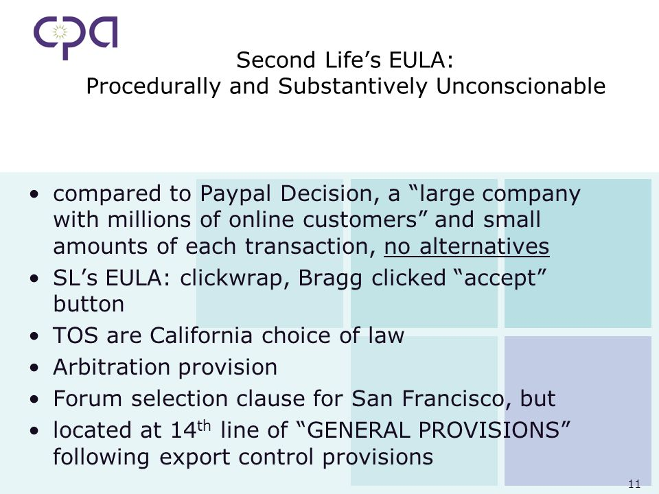 11 Second Lifes EULA: Procedurally and Substantively Unconscionable compared to Paypal Decision, a large company with millions of online customers and small amounts of each transaction, no alternatives SLs EULA: clickwrap, Bragg clicked accept button TOS are California choice of law Arbitration provision Forum selection clause for San Francisco, but located at 14 th line of GENERAL PROVISIONS following export control provisions