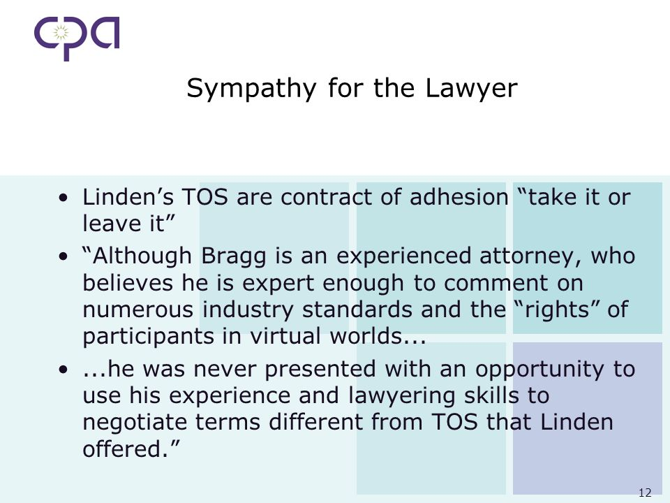 12 Sympathy for the Lawyer Lindens TOS are contract of adhesion take it or leave it Although Bragg is an experienced attorney, who believes he is expert enough to comment on numerous industry standards and the rights of participants in virtual worlds......he was never presented with an opportunity to use his experience and lawyering skills to negotiate terms different from TOS that Linden offered.