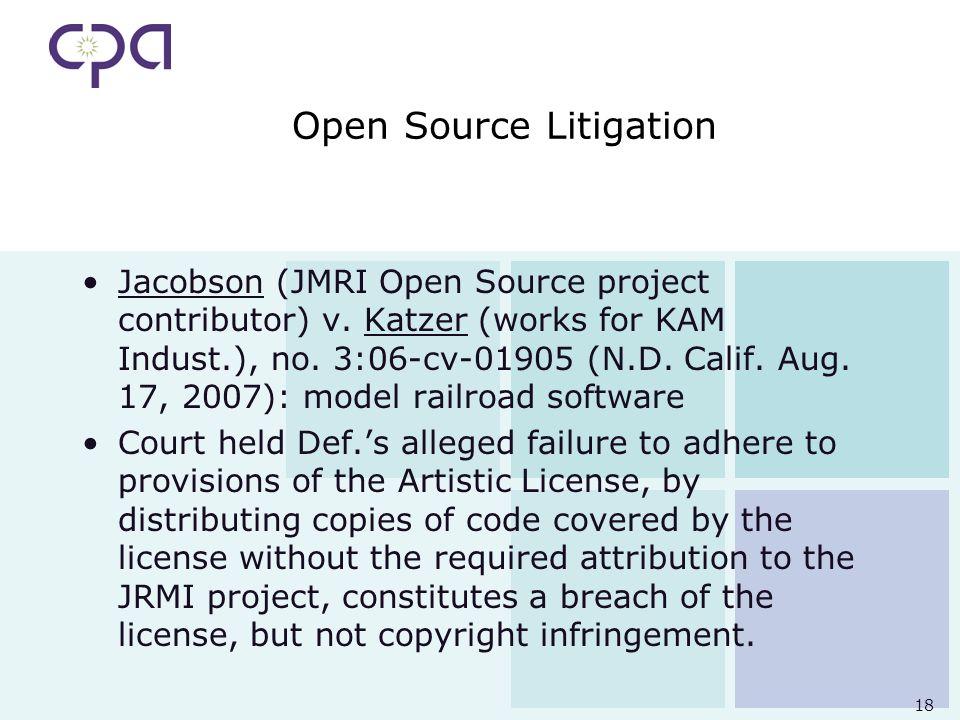 18 Open Source Litigation Jacobson (JMRI Open Source project contributor) v. Katzer (works for KAM Indust.), no. 3:06-cv-01905 (N.D. Calif. Aug. 17, 2