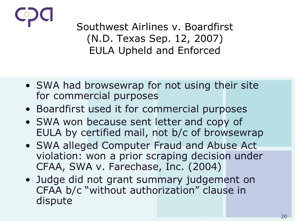 20 Southwest Airlines v. Boardfirst (N.D. Texas Sep. 12, 2007) EULA Upheld and Enforced SWA had browsewrap for not using their site for commercial pur