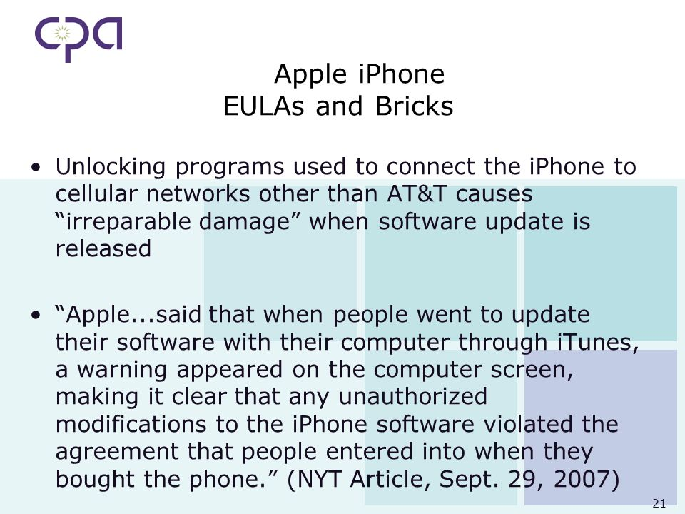 21 Apple iPhone EULAs and Bricks Unlocking programs used to connect the iPhone to cellular networks other than AT&T causes irreparable damage when software update is released Apple...said that when people went to update their software with their computer through iTunes, a warning appeared on the computer screen, making it clear that any unauthorized modifications to the iPhone software violated the agreement that people entered into when they bought the phone.