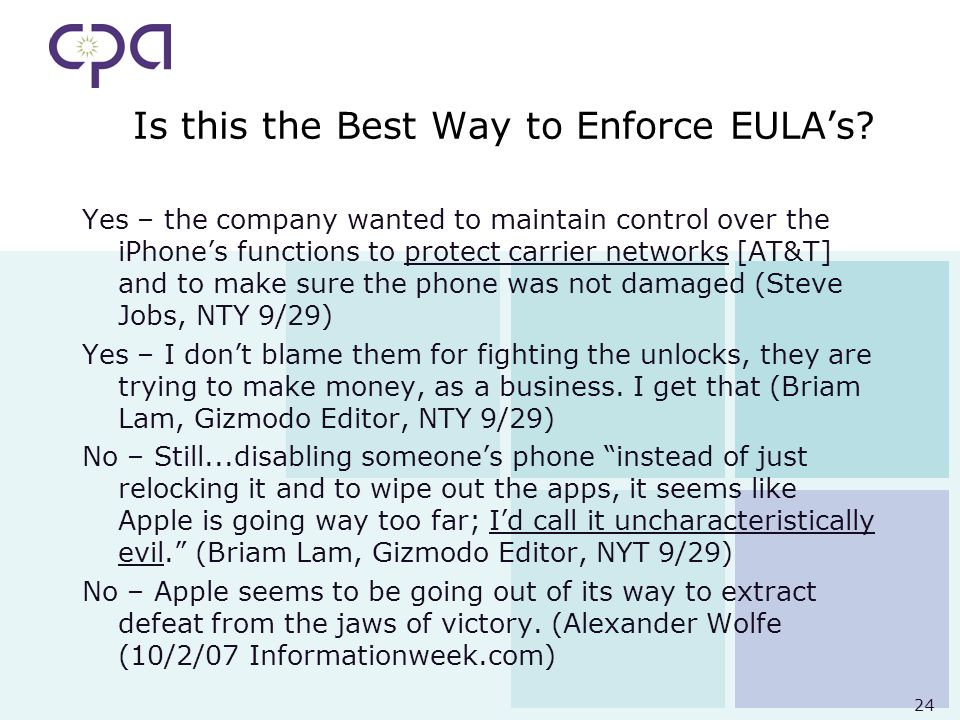 24 Is this the Best Way to Enforce EULAs? Yes – the company wanted to maintain control over the iPhones functions to protect carrier networks [AT&T] a