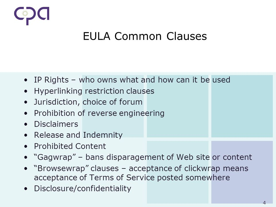 4 EULA Common Clauses IP Rights – who owns what and how can it be used Hyperlinking restriction clauses Jurisdiction, choice of forum Prohibition of reverse engineering Disclaimers Release and Indemnity Prohibited Content Gagwrap – bans disparagement of Web site or content Browsewrap clauses – acceptance of clickwrap means acceptance of Terms of Service posted somewhere Disclosure/confidentiality