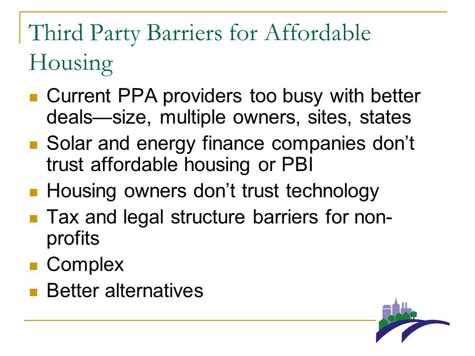Third Party Barriers for Affordable Housing Current PPA providers too busy with better dealssize, multiple owners, sites, states Solar and energy finance companies dont trust affordable housing or PBI Housing owners dont trust technology Tax and legal structure barriers for non- profits Complex Better alternatives