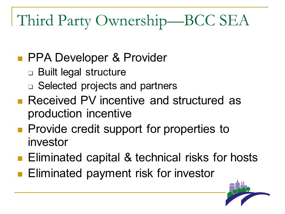 Third Party OwnershipBCC SEA PPA Developer & Provider Built legal structure Selected projects and partners Received PV incentive and structured as production incentive Provide credit support for properties to investor Eliminated capital & technical risks for hosts Eliminated payment risk for investor