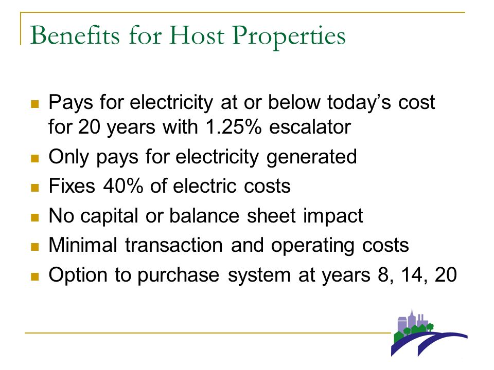 Benefits for Host Properties Pays for electricity at or below todays cost for 20 years with 1.25% escalator Only pays for electricity generated Fixes 40% of electric costs No capital or balance sheet impact Minimal transaction and operating costs Option to purchase system at years 8, 14, 20