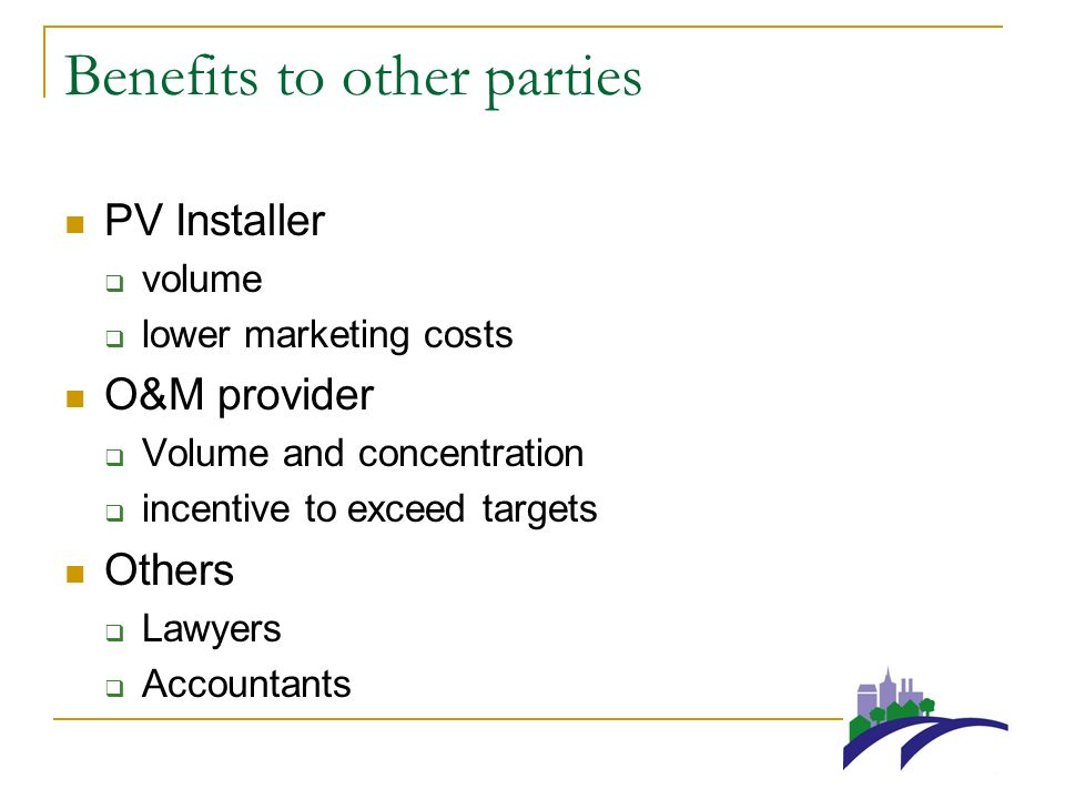 Benefits to other parties PV Installer volume lower marketing costs O&M provider Volume and concentration incentive to exceed targets Others Lawyers Accountants