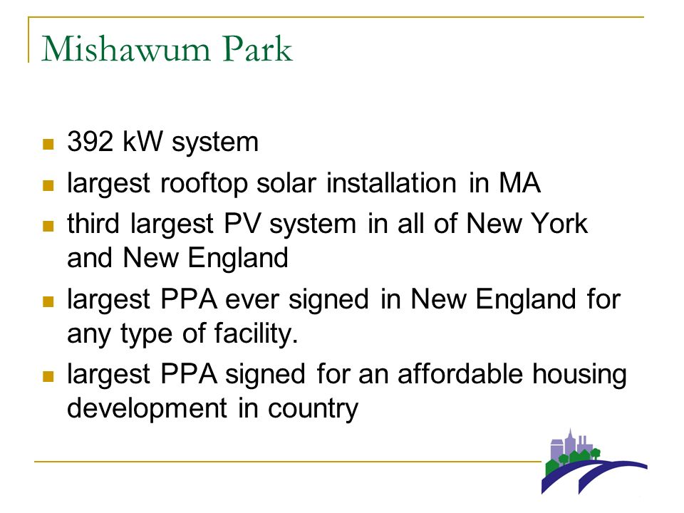 Mishawum Park 392 kW system largest rooftop solar installation in MA third largest PV system in all of New York and New England largest PPA ever signed in New England for any type of facility.