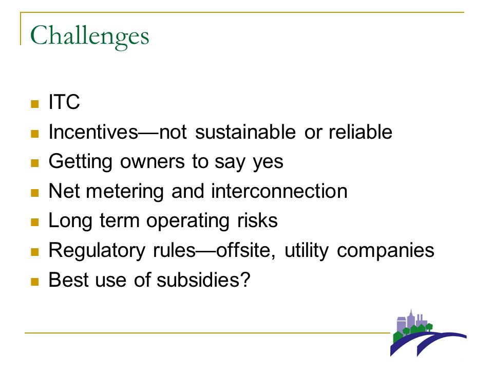 Challenges ITC Incentivesnot sustainable or reliable Getting owners to say yes Net metering and interconnection Long term operating risks Regulatory rulesoffsite, utility companies Best use of subsidies?