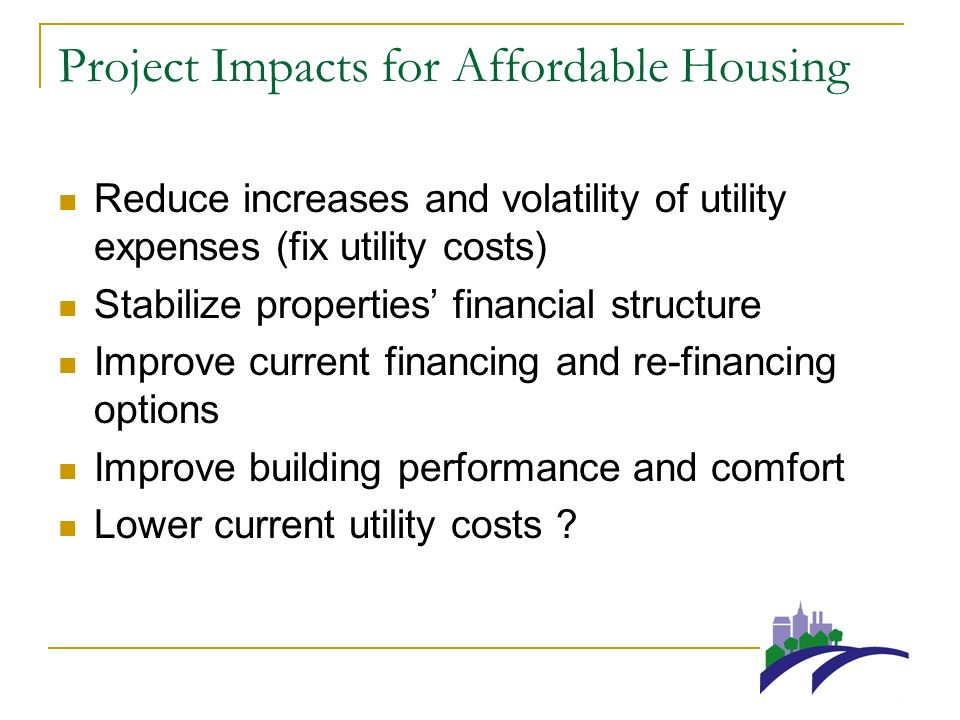 Project Impacts for Affordable Housing Reduce increases and volatility of utility expenses (fix utility costs) Stabilize properties financial structure Improve current financing and re-financing options Improve building performance and comfort Lower current utility costs ?
