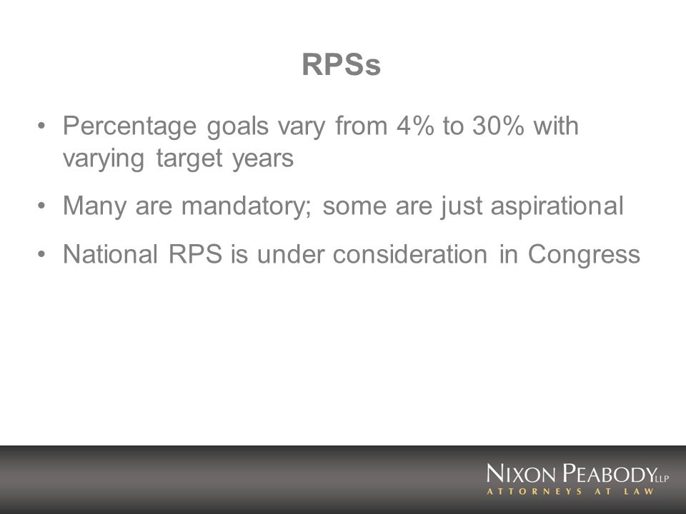 RPSs Percentage goals vary from 4% to 30% with varying target years Many are mandatory; some are just aspirational National RPS is under consideration in Congress