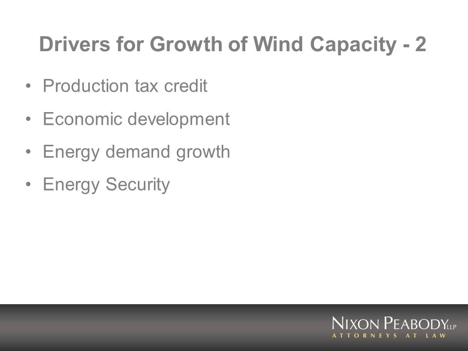 Production Tax Credit Federal income tax credit for production of energy by wind and other renewable resources Currently 1.9 cents/kWh, for 10 years Provides significant economic support for wind energy projects Much more about PTC later Short term renewals have produced stop/start development cycles