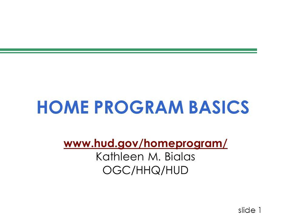slide 1 HOME PROGRAM BASICS www.hud.gov/homeprogram/ Kathleen M. Bialas OGC/HHQ/HUD