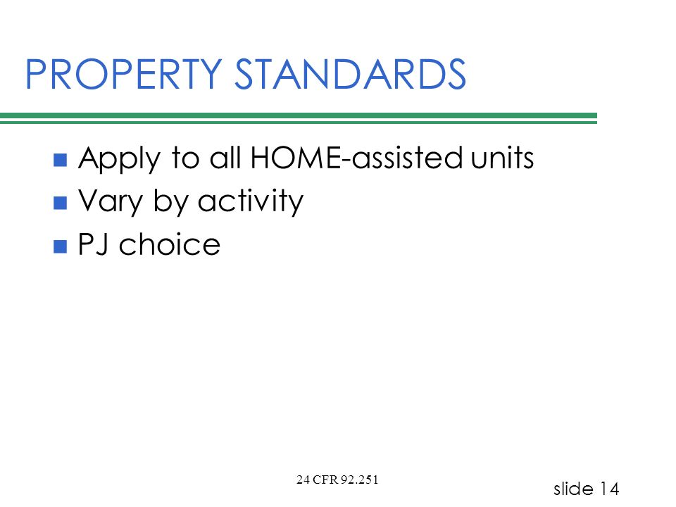 slide 14 24 CFR 92.251 PROPERTY STANDARDS Apply to all HOME-assisted units Vary by activity PJ choice